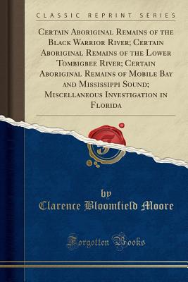 Certain Aboriginal Remains of the Black Warrior River; Certain Aboriginal Remains of the Lower Tombigbee River; Certain Aboriginal Remains of Mobile Bay and Mississippi Sound; Miscellaneous Investigation in Florida (Classic Reprint) - Moore, Clarence Bloomfield