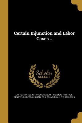 Certain Injunction and Labor Cases .. - United States 60th Congress, 1st Sessio (Creator), and Culberson, Charles a (Charles Allen) 1 (Creator)