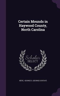 Certain Mounds in Haywood County, North Carolina - George G (George Gustav), Heye