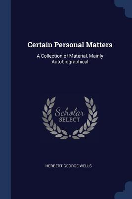 Certain Personal Matters: A Collection of Material, Mainly Autobiographical - Wells, Herbert George
