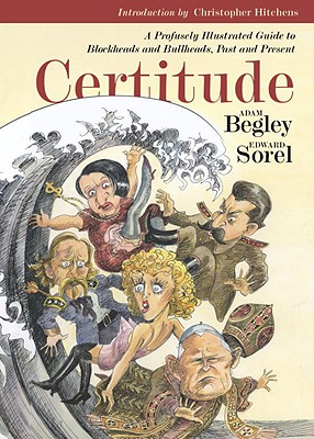 Certitude: A Profusely Illustrated Guide to Blockheads and Bullheads, Past & Present - Begley, Adam, and Hitchens, Christopher (Introduction by), and Bernard, Walter (Designer)