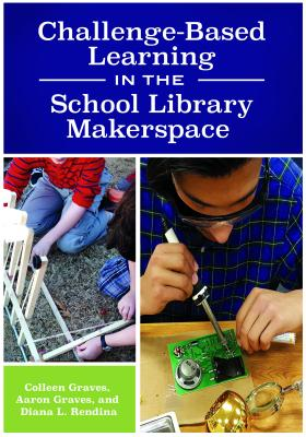 Challenge-Based Learning in the School Library Makerspace - Graves, Colleen, and Graves, Aaron, and Rendina, Diana L