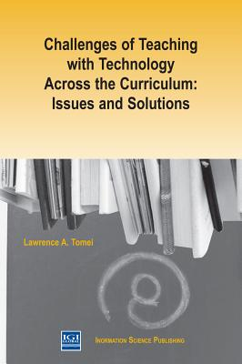 Challenges of Teaching with Technology Across the Curriculum: Issues and Solutions - Tomei, Lawrence A.