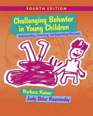 Challenging Behavior in Young Children: Understanding, Preventing and Responding Effectively - Kaiser, Barbara, and Rasminsky, Judy