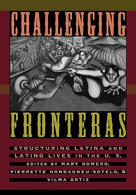 Challenging Fronteras: Structuring Latina and Latino Lives in the U.S. - Romero, Mary, Dr. (Editor), and Hondagneu-Sotelo, Pierrette (Editor), and Ortiz, Vilma (Editor)
