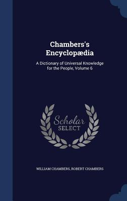 Chambers's Encyclopaedia: A Dictionary of Universal Knowledge for the People, Volume 6 - Chambers, William, Sir, and Chambers, Robert, Professor
