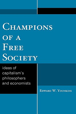 Champions of a Free Society: Ideas of Capitalism's Philosophers and Economists - Younkins, Edward W
