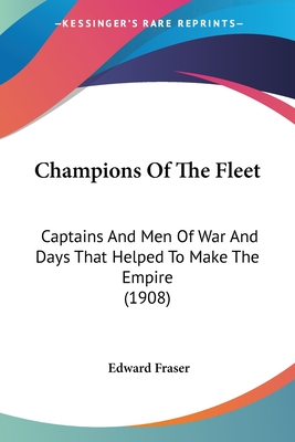 Champions of the Fleet: Captains and Men of War and Days That Helped to Make the Empire (1908) - Fraser, Edward