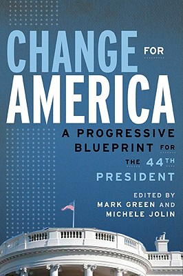 Change for America: A Progressive Blueprint for the 44th President - Green, Mark (Editor), and Jolin, Michele (Editor)