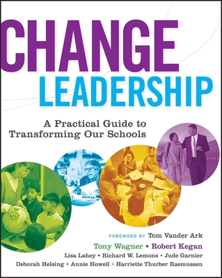 Change Leadership: A Practical Guide to Transforming Our Schools - Wagner, Tony, and Kegan, Robert, and Lahey, Lisa Laskow