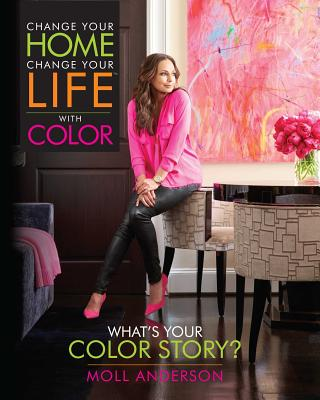 Change Your Home, Change Your Life with Color: What's Your Color Story? - Anderson, Moll
