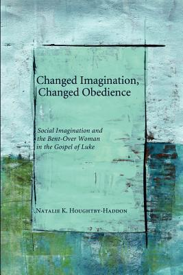 Changed Imagination, Changed Obedience: Social Imagination and the Bent-Over Woman in the Gospel of Luke - Houghtby-Haddon, Natalie K