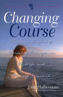 Changing Course: Women's Inspiring Stories of Menopause, Midlife, and Moving Forward - Halberstam, Yitta