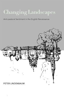 Changing Landscapes: Anti-Pastoral Sentiment in the English Renaissance - Lindenbaum, Peter