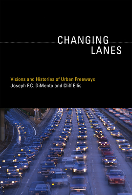 Changing Lanes: Visions and Histories of Urban Freeways - DiMento, Joseph F C