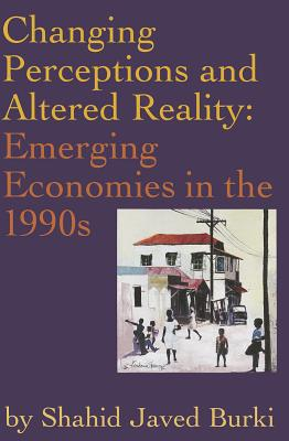 Changing Perceptions and Altered Reality: Emerging Economies in the 1990s - Burki, Shahid Javed