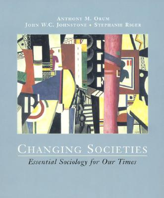 Changing Societies: Essential Sociology for Our Times - Orum, Anthony M, and Johnstone, John W C, and Riger, Stephanie, Dr.