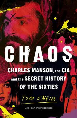 Chaos: Charles Manson, the CIA and the Secret History of the Sixties - O'Neill, Tom, and Piepenbring, Dan