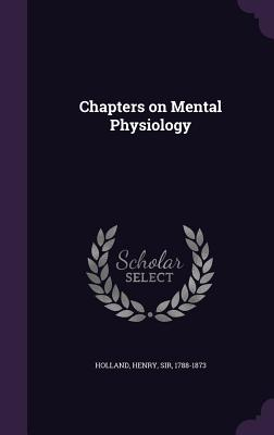 Chapters on Mental Physiology - Holland, Henry Sir (Creator)