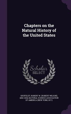 Chapters on the Natural History of the United States - Shufeldt, Robert W 1850-1934, and Natural Science Association of America ( (Creator)