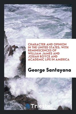 Character and Opinion in the United States; With Reminiscences of William James and Josiah Royce and Academic Life in America - Santayana, George
