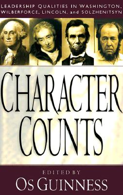 Character Counts: Leadership Qualities in Washington, Wilberforce, Lincoln, Solzhenitsyn - Guinness, Os (Editor)