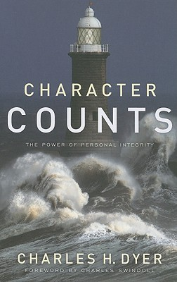 Character Counts: The Power of Personal Integrity - Dyer, Charles H, and Swindoll, Charles (Foreword by)
