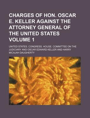 Charges of Hon. Oscar E. Keller Against the Attorney General of the United States Volume 1 - Judiciary, United States