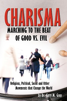 Charisma: Marching to the Beat of Good vs. Evil - Dr Gary M, and Dr Gary M Gray, Ed D