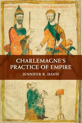 Charlemagne's Practice of Empire - Davis, Jennifer R