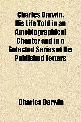 Charles Darwin, His Life Told in an Autobiographical Chapter and in a Selected Series of His Published Letters - Darwin, Charles, Professor