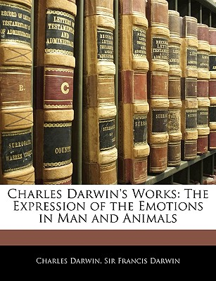 Charles Darwin's Works: The Expression of the Emotions in Man and Animals - Darwin, Charles, Professor, and Darwin, Francis