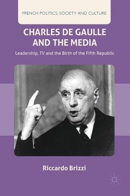 Charles de Gaulle and the Media: Leadership, TV and the Birth of the Fifth Republic - Brizzi, Riccardo, and Kear, Jon (Translated by)
