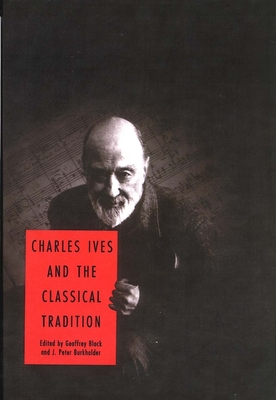 Charles Ives and the Classical Tradition - Block, Geoffrey, Professor (Editor), and Burkholder, J Peter, Professor (Editor)
