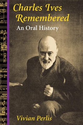 Charles Ives Remembered: An Oral History - Perlis, Vivian, Ms., and Burkholder, J Peter, Professor (Foreword by), and Copland, Aaron (Foreword by)