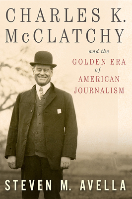 Charles K. McClatchy and the Golden Era of American Journalism, 1 - Avella, Steven M
