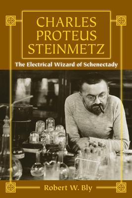 Charles Proteus Steinmetz: The Electrical Wizard of Schenectady - Bly, Robert W