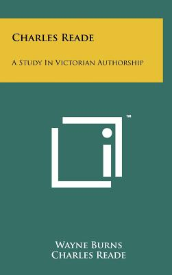 Charles Reade: A Study in Victorian Authorship - Burns, Wayne