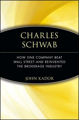 Charles Schwab: How One Company Beat Wall Street and Reinvented the Brokerage Industry - Kador, John