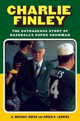 Charlie Finley: The Outrageous Story of Baseball's Super Showman - Green, G Michael, and Launius, Roger D