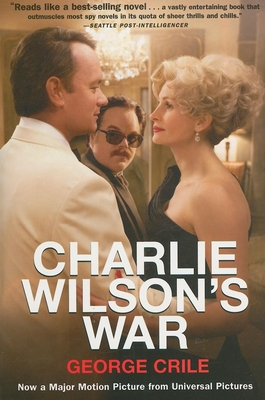 Charlie Wilson's War: The Extraordinary Story of How the Wildest Man in Congress and a Rogue CIA Agent Changed the History of Our Times - Crile, George