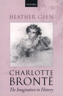 Charlotte Bronte: The Imagination in History - Glen, Heather