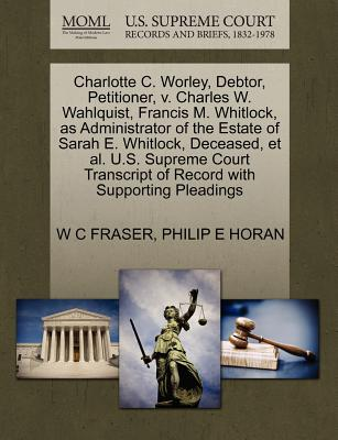 Charlotte C. Worley, Debtor, Petitioner, V. Charles W. Wahlquist, Francis M. Whitlock, as Administrator of the Estate of Sarah E. Whitlock, Deceased, et al. U.S. Supreme Court Transcript of Record with Supporting Pleadings - Fraser, W C, and Horan, Philip E