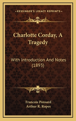 Charlotte Corday, a Tragedy: With Introduction and Notes (1893) - Ponsard, Francois, and Ropes, Arthur R (Introduction by)