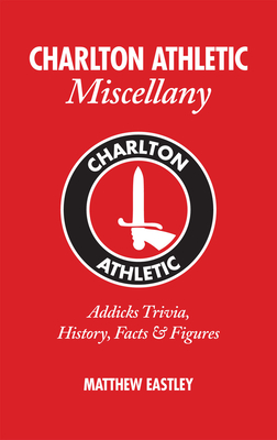 Charlton Athletic Miscellany: Addicks Trivia, History, Facts & Stats - Eastley, Matthew