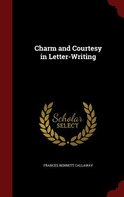 Charm and Courtesy in Letter-Writing - Callaway, Frances Bennett