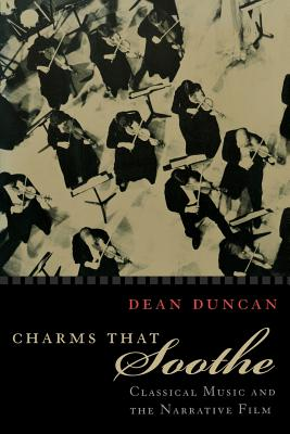 Charms That Soothe: Classical Music and the Narrative Film - Duncan, Dean
