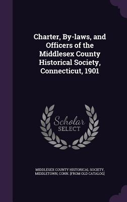Charter, By-Laws, and Officers of the Middlesex County Historical Society, Connecticut, 1901 - Middlesex County Historical Society, Mid (Creator)