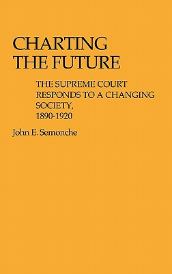 Charting the Future: The Supreme Court Responds to a Changing Society, 1890$1920 - Semonche, John E, and Semonche, Barbara P