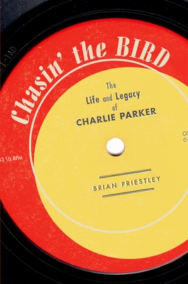 Chasin' the Bird: The Life and Legacy of Charlie Parker - Priestley, Brian